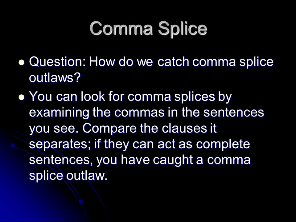 Comma Splice Question: How do we catch comma splice outlaws? Question: How do we catch comma splice outlaws? You can look for comma splices by examini