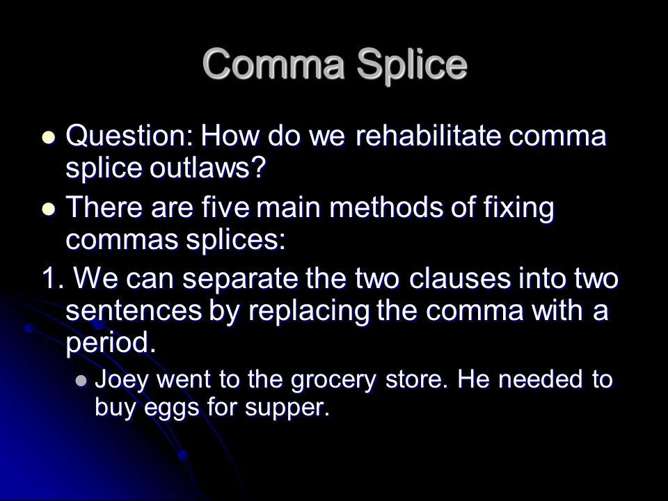 Comma Splice Question: How do we rehabilitate comma splice outlaws? Question: How do we rehabilitate comma splice outlaws? There are five main methods