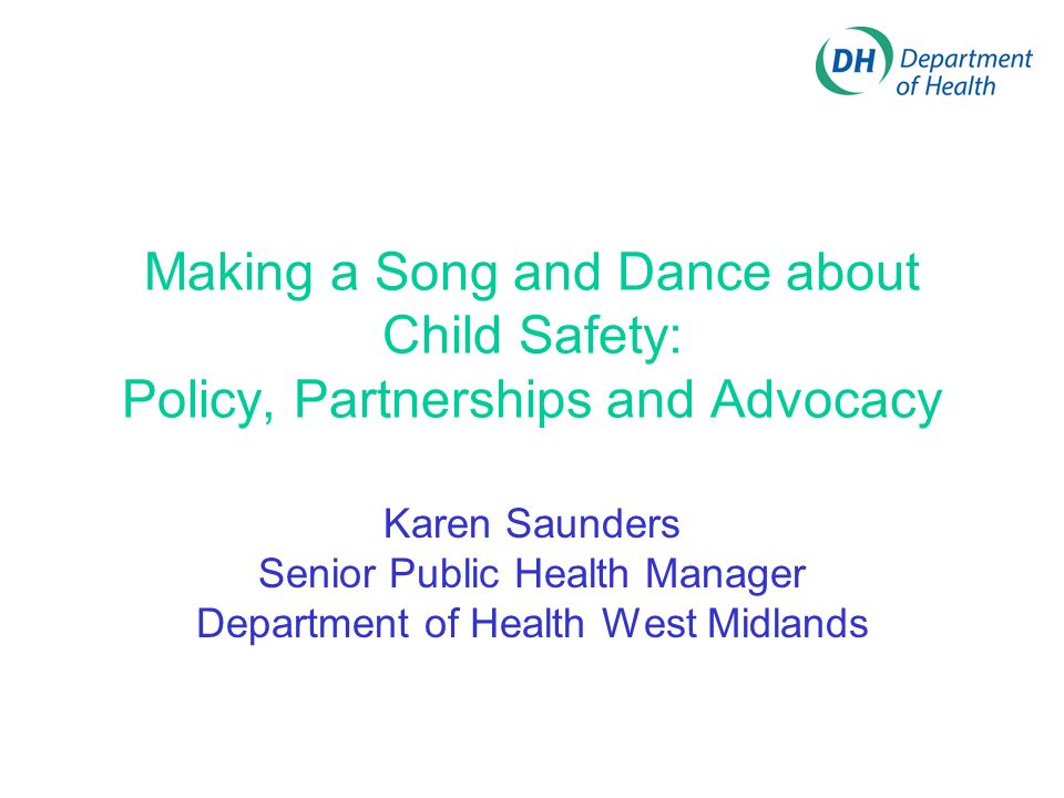 Making a Song and Dance about Child Safety: Policy, Partnerships and Advocacy Karen Saunders Senior Public Health Manager Department of Health West Midlands