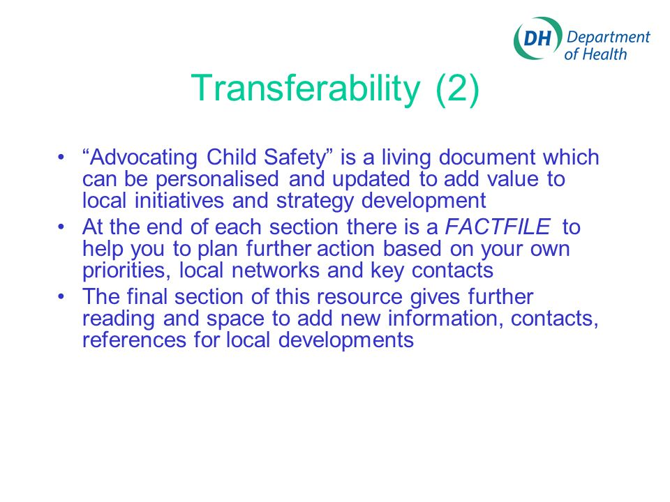 Transferability (2) Advocating Child Safety is a living document which can be personalised and updated to add value to local initiatives and strategy development At the end of each section there is a FACTFILE to help you to plan further action based on your own priorities, local networks and key contacts The final section of this resource gives further reading and space to add new information, contacts, references for local developments