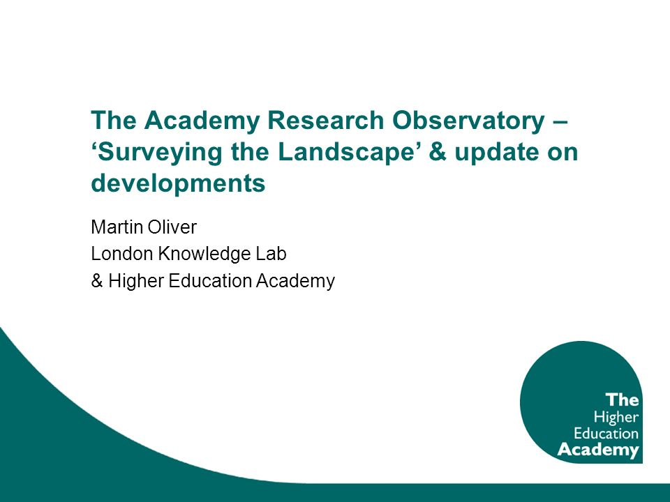 The Academy Research Observatory – Surveying the Landscape & update on developments Martin Oliver London Knowledge Lab & Higher Education Academy