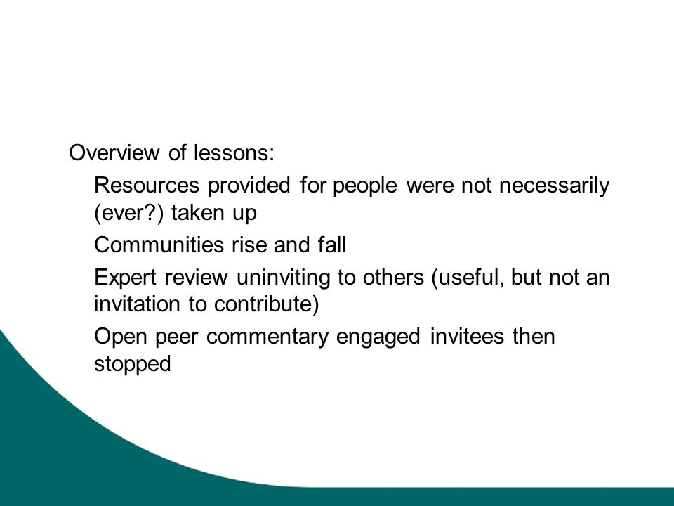 Overview of lessons: Resources provided for people were not necessarily (ever?) taken up Communities rise and fall Expert review uninviting to others (useful, but not an invitation to contribute) Open peer commentary engaged invitees then stopped