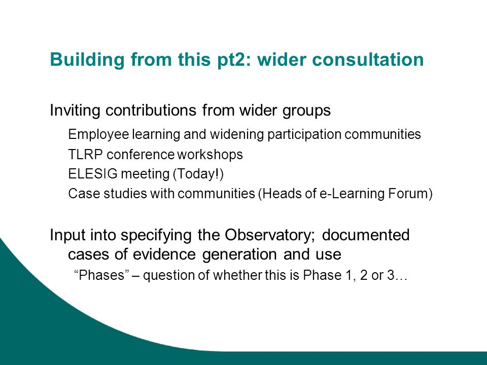 Building from this pt2: wider consultation Inviting contributions from wider groups Employee learning and widening participation communities TLRP conference workshops ELESIG meeting (Today!) Case studies with communities (Heads of e-Learning Forum) Input into specifying the Observatory; documented cases of evidence generation and use Phases – question of whether this is Phase 1, 2 or 3…