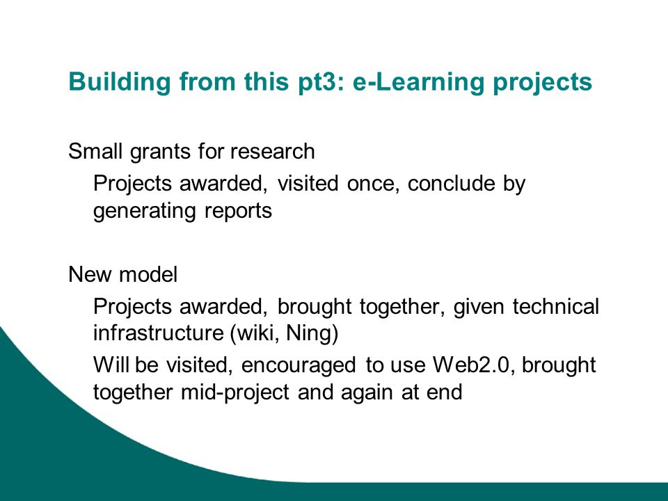 Building from this pt3: e-Learning projects Small grants for research Projects awarded, visited once, conclude by generating reports New model Project