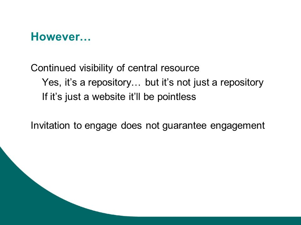 However… Continued visibility of central resource Yes, its a repository… but its not just a repository If its just a website itll be pointless Invitation to engage does not guarantee engagement