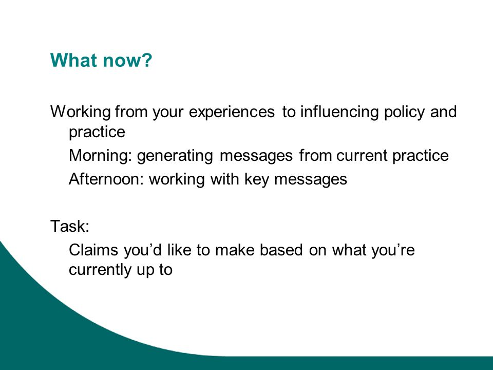 What now? Working from your experiences to influencing policy and practice Morning: generating messages from current practice Afternoon: working with
