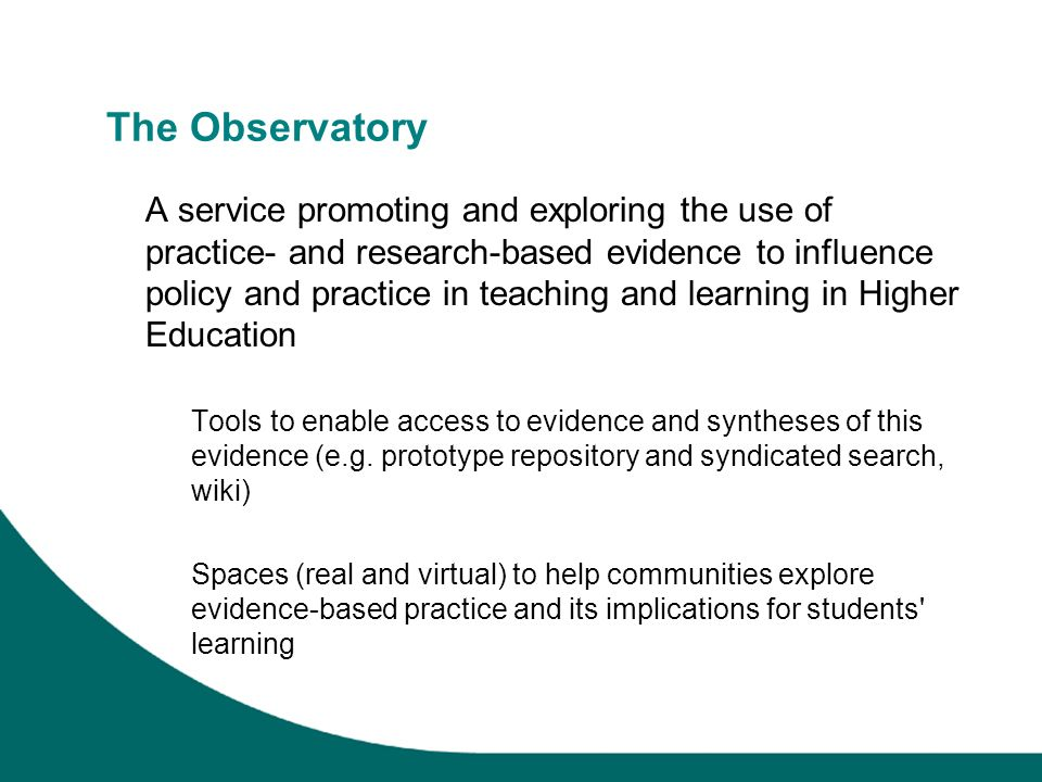 The Observatory A service promoting and exploring the use of practice- and research-based evidence to influence policy and practice in teaching and learning in Higher Education Tools to enable access to evidence and syntheses of this evidence (e.g.