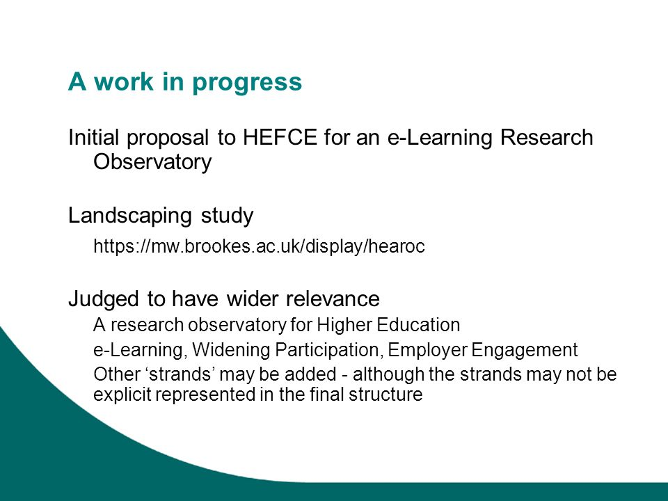 A work in progress Initial proposal to HEFCE for an e-Learning Research Observatory Landscaping study https://mw.brookes.ac.uk/display/hearoc Judged t