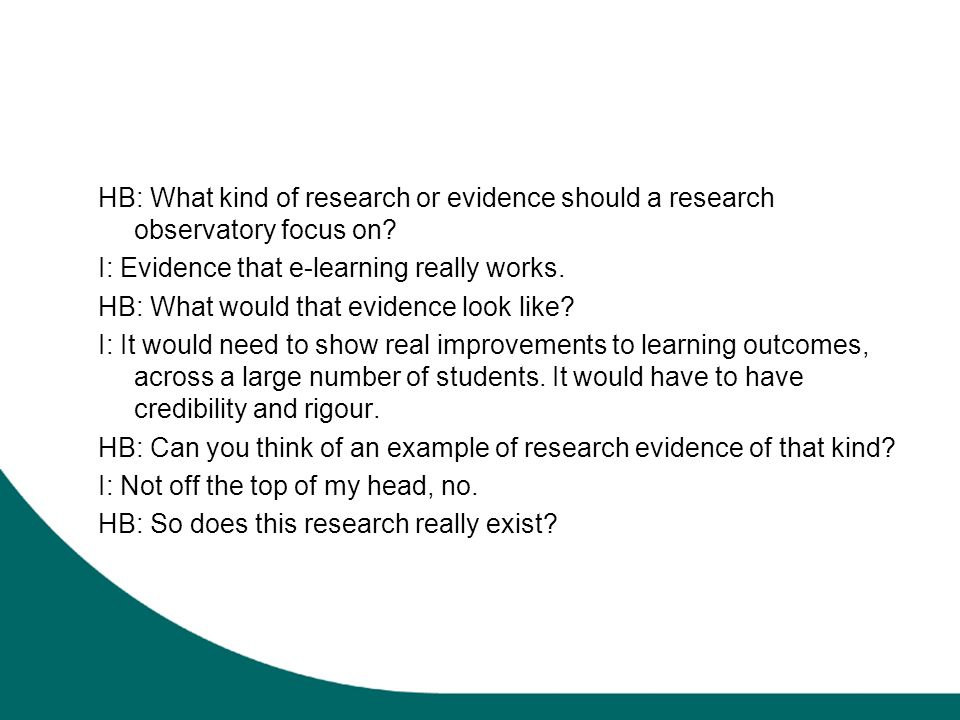 HB: What kind of research or evidence should a research observatory focus on? I: Evidence that e-learning really works. HB: What would that evidence l
