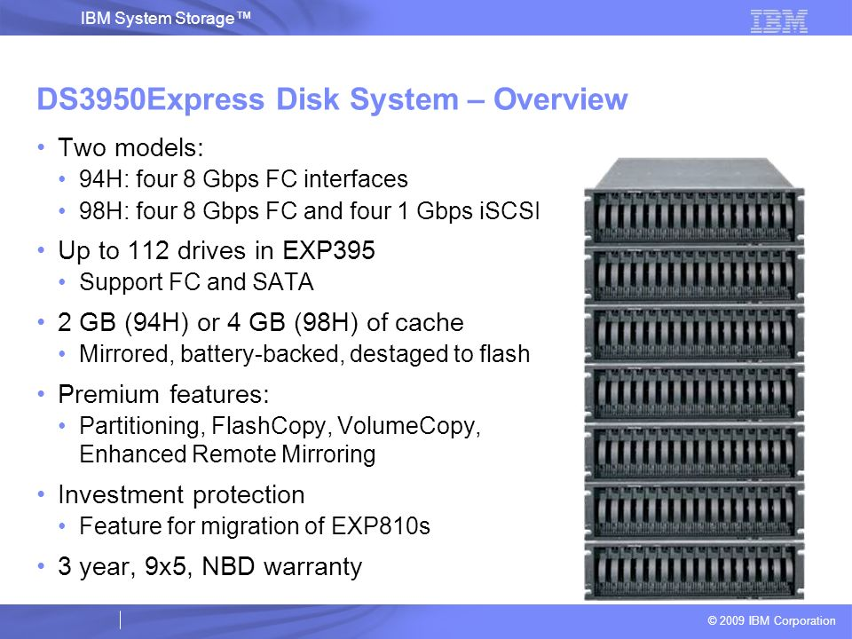 © 2009 IBM Corporation IBM System Storage DS3950Express Disk System – Overview Two models: 94H: four 8 Gbps FC interfaces 98H: four 8 Gbps FC and four