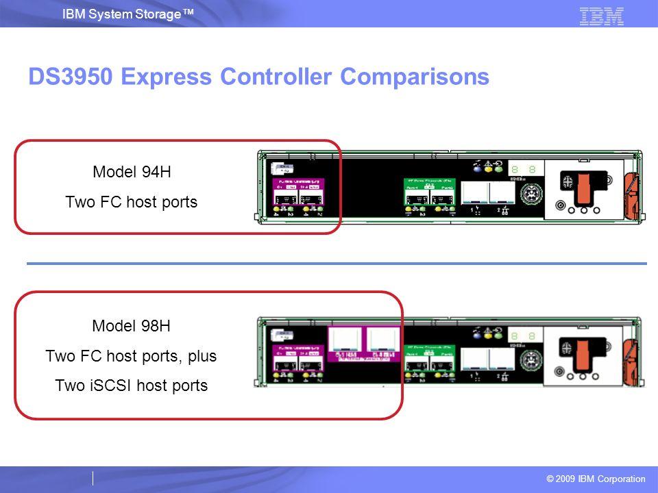 © 2009 IBM Corporation IBM System Storage DS3950 Express Controller Comparisons Model 94H Two FC host ports Model 98H Two FC host ports, plus Two iSCS