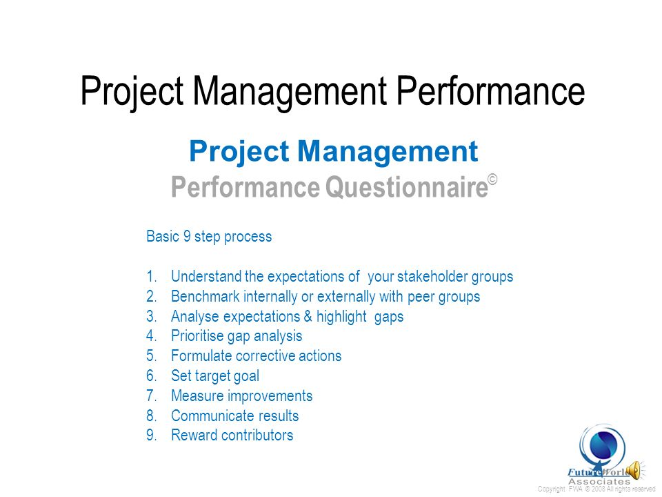 Copyright FWA © 2008 All rights reserved The 3 Fundamentals in IT performance; i) Value Add to the business ii) Continuous cost reduction iii) Compliance Measurement is the essential element Project Management Performance Project Management Performance Questionnaire …Measurement without the opportunity to improve is harassment!… E.