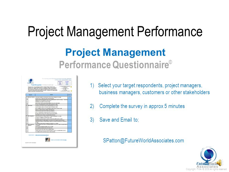 Copyright FWA © 2008 All rights reserved Project Management Performance Survey questionnaire with 26 positive statements regarding sound project governance covering some of the key elements of ; Project finance Project portfolio performance Risk management Communication & operations 21= Very Strongly Disagree with this statement 7=Very Strongly Agree with this statement Project Management Performance Questionnaire ©