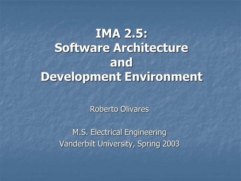 IMA 2.5: Software Architecture and Development Environment Roberto Olivares M.S. Electrical Engineering Vanderbilt University, Spring 2003