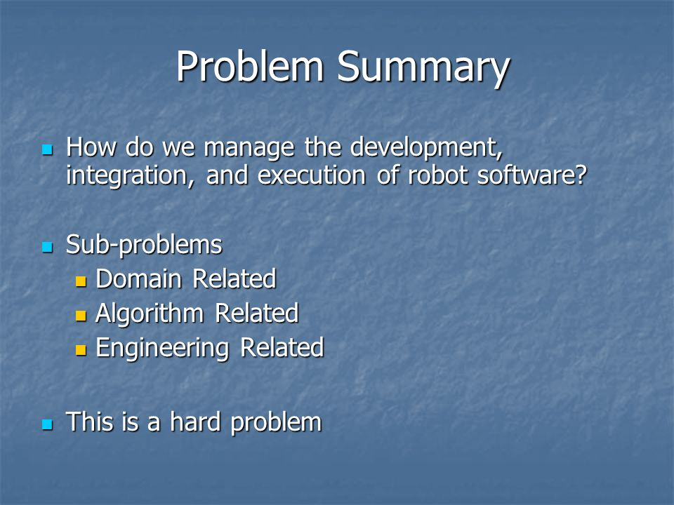 Problem Summary How do we manage the development, integration, and execution of robot software? How do we manage the development, integration, and exe