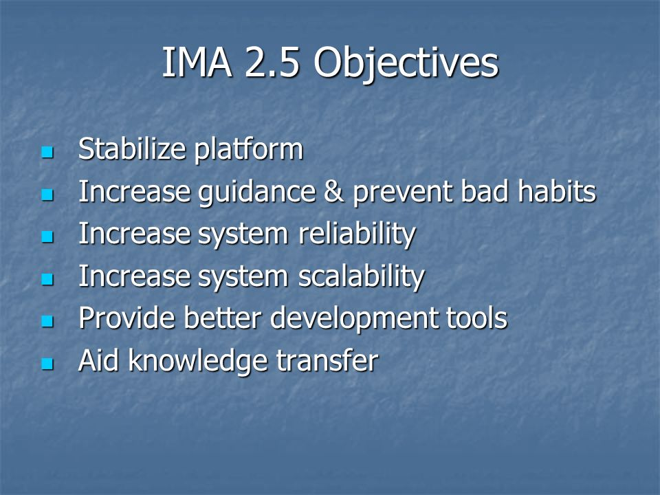IMA 2.5 Objectives Stabilize platform Stabilize platform Increase guidance & prevent bad habits Increase guidance & prevent bad habits Increase system