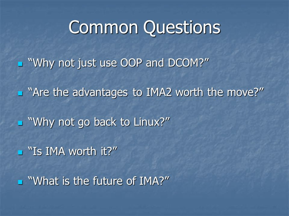 Common Questions Why not just use OOP and DCOM? Why not just use OOP and DCOM? Are the advantages to IMA2 worth the move? Are the advantages to IMA2 w