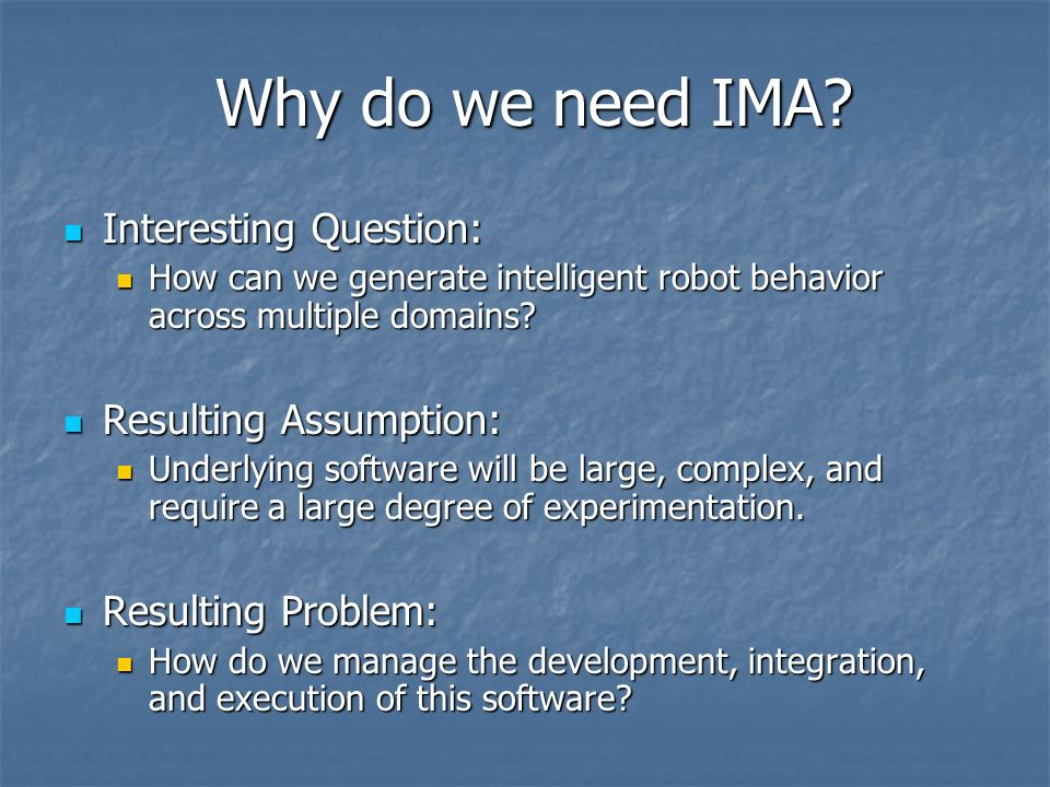 Why do we need IMA? Interesting Question: Interesting Question: How can we generate intelligent robot behavior across multiple domains? How can we gen