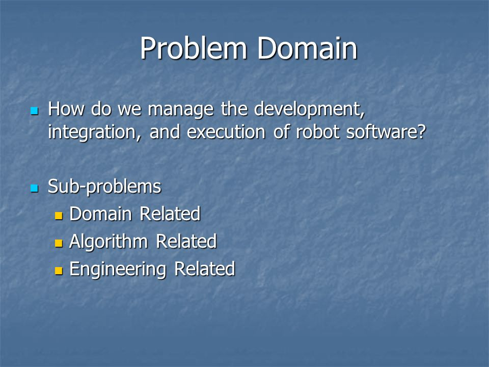 Problem Domain How do we manage the development, integration, and execution of robot software? How do we manage the development, integration, and exec