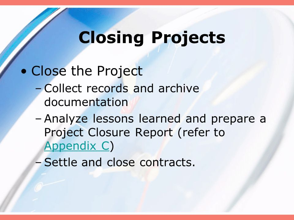 Closing Projects Close the Project –Collect records and archive documentation –Analyze lessons learned and prepare a Project Closure Report (refer to Appendix C) Appendix C –Settle and close contracts.