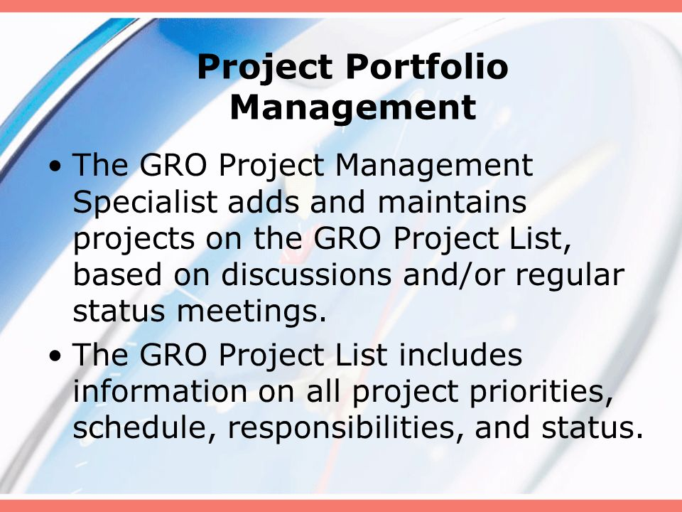Project Portfolio Management The GRO Project Management Specialist adds and maintains projects on the GRO Project List, based on discussions and/or re