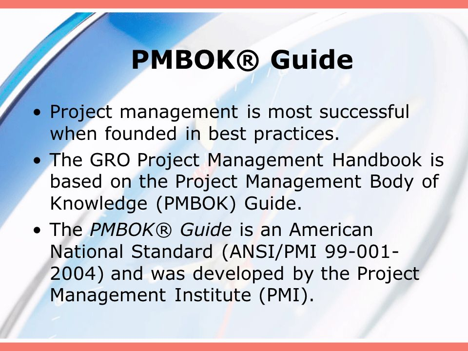 PMBOK® Guide Project management is most successful when founded in best practices. The GRO Project Management Handbook is based on the Project Managem