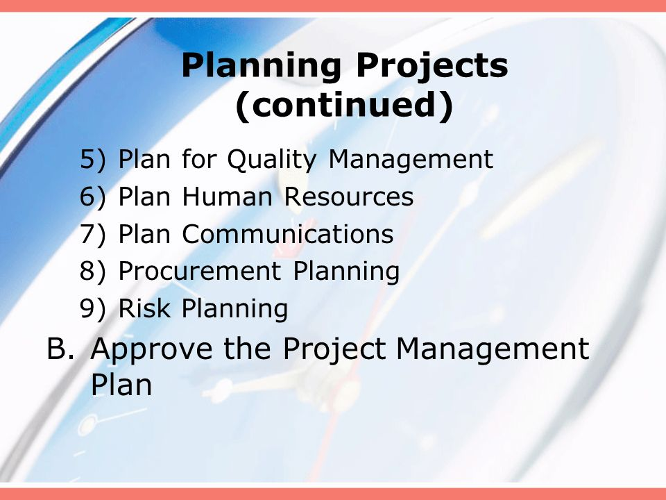 Planning Projects (continued) 5)Plan for Quality Management 6)Plan Human Resources 7)Plan Communications 8)Procurement Planning 9)Risk Planning B.Appr