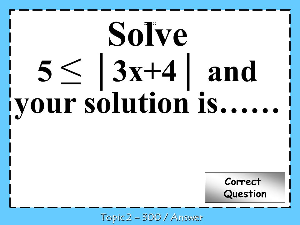 Solve 5 3x+4 and your solution is…… C2 – 300 Topic 2 – 300 / Answer Correct Question