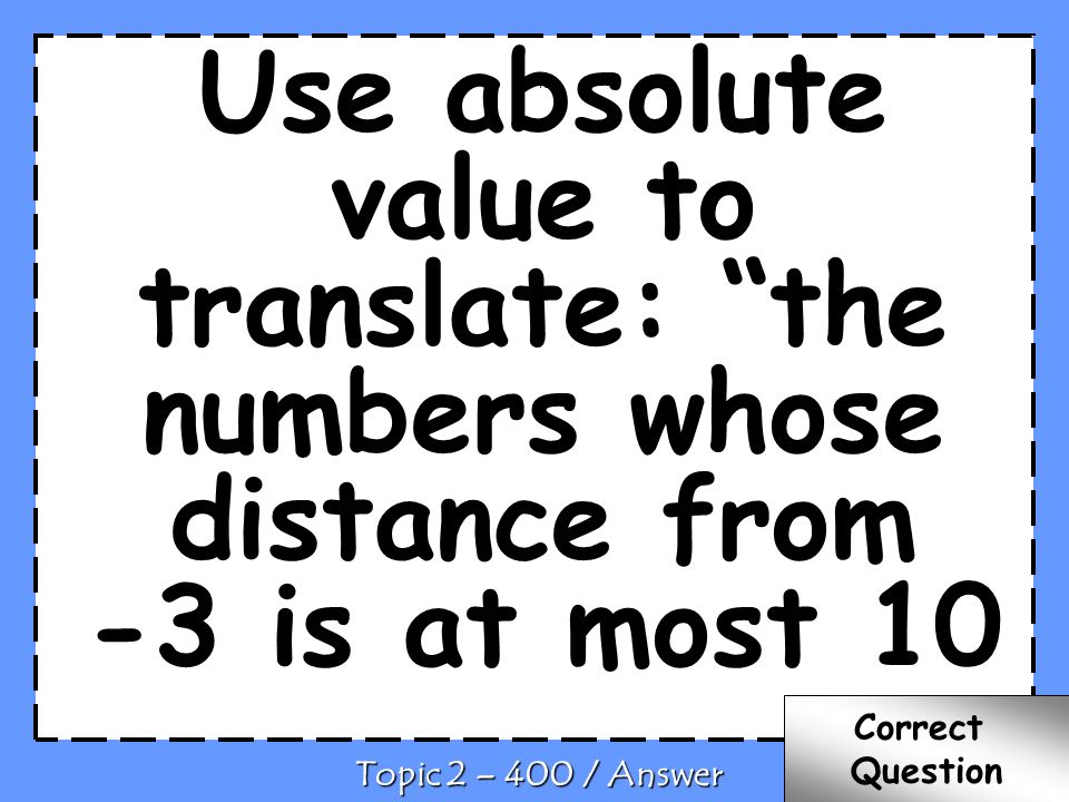 Use absolute value to translate: the numbers whose distance from -3 is at most 10 C Topic 2 – 400 / Answer Correct Question