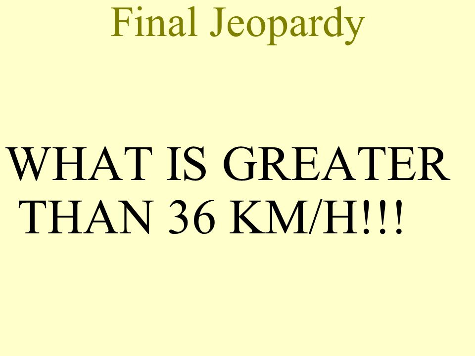 Final Jeopardy WHAT IS GREATER THAN 36 KM/H!!!