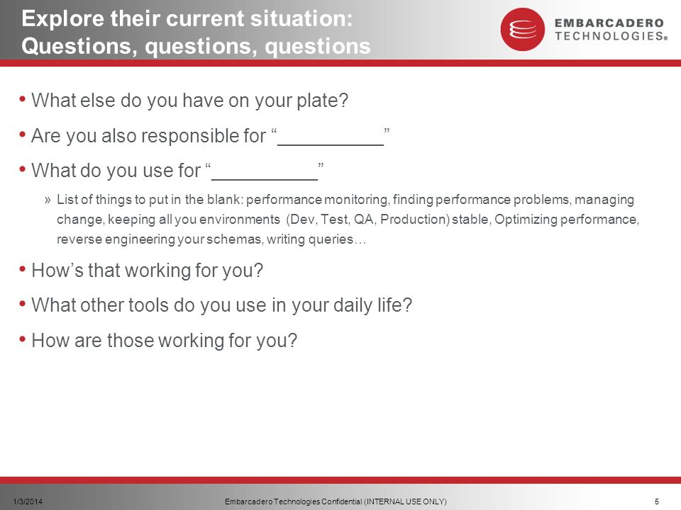 Embarcadero Technologies Confidential (INTERNAL USE ONLY)1/3/20145 Explore their current situation: Questions, questions, questions What else do you have on your plate.