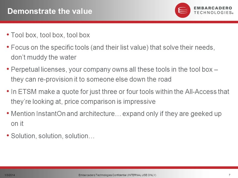 Embarcadero Technologies Confidential (INTERNAL USE ONLY)1/3/20147 Demonstrate the value Tool box, tool box, tool box Focus on the specific tools (and their list value) that solve their needs, dont muddy the water Perpetual licenses, your company owns all these tools in the tool box – they can re-provision it to someone else down the road In ETSM make a quote for just three or four tools within the All-Access that theyre looking at, price comparison is impressive Mention InstantOn and architecture… expand only if they are geeked up on it Solution, solution, solution…