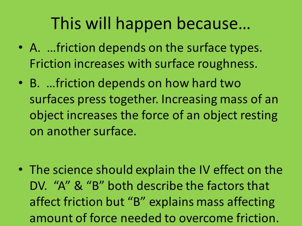 This will happen because… A. …friction depends on the surface types. Friction increases with surface roughness. B. …friction depends on how hard two s
