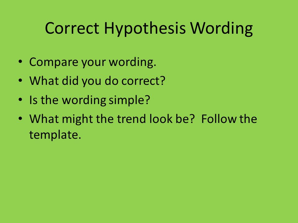 Correct Hypothesis Wording Compare your wording. What did you do correct? Is the wording simple? What might the trend look be? Follow the template.