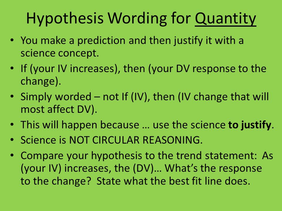 Hypothesis Wording for Quantity You make a prediction and then justify it with a science concept. If (your IV increases), then (your DV response to th