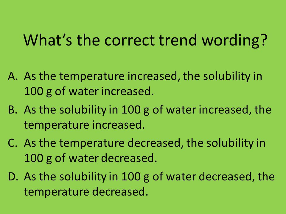 Whats the correct trend wording? A.As the temperature increased, the solubility in 100 g of water increased. B.As the solubility in 100 g of water inc