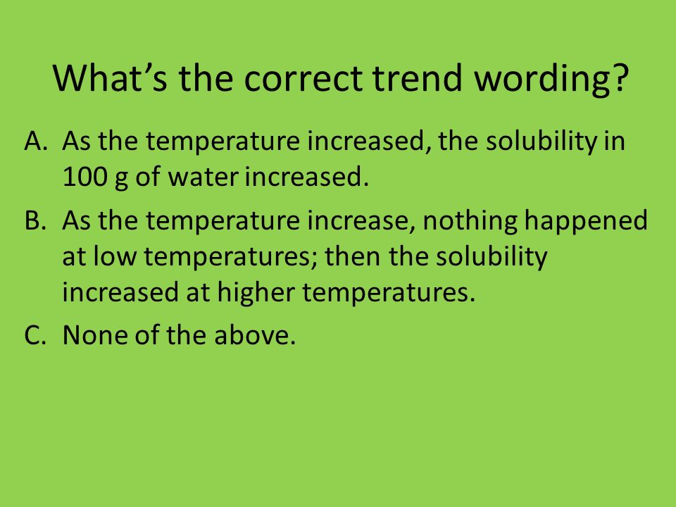 Whats the correct trend wording? A.As the temperature increased, the solubility in 100 g of water increased. B.As the temperature increase, nothing ha