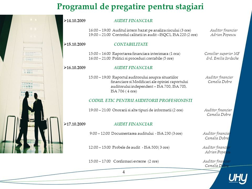 4 Programul de pregatire pentru stagiari 14.10.2009AUDIT FINANCIAR 16:00 – 19:00 Auditul intern bazat pe analiza riscului (3 ore) Auditor financiar 19:00 – 21:00 Controlul calitatii in audit –ISQC1, ISA 220 (2 ore) Adrian Popescu 15.10.2009CONTABILITATE 15:00 – 16:00 Raportarea financiara interimara (1 ora) Consilier superior MF 16:00 – 21:00 Politici si proceduri contabile (5 ore) drd.