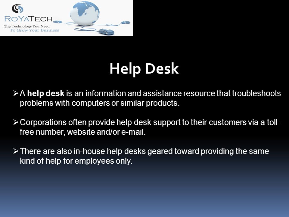 Help Desk A help desk is an information and assistance resource that troubleshoots problems with computers or similar products.