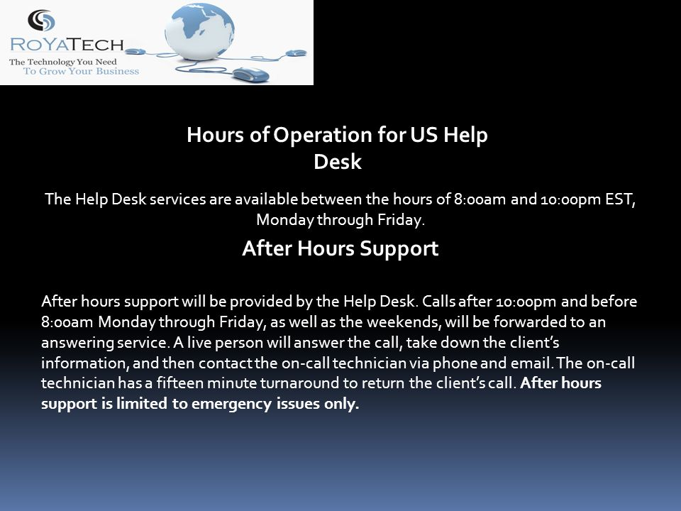Hours of Operation for US Help Desk The Help Desk services are available between the hours of 8:00am and 10:00pm EST, Monday through Friday.