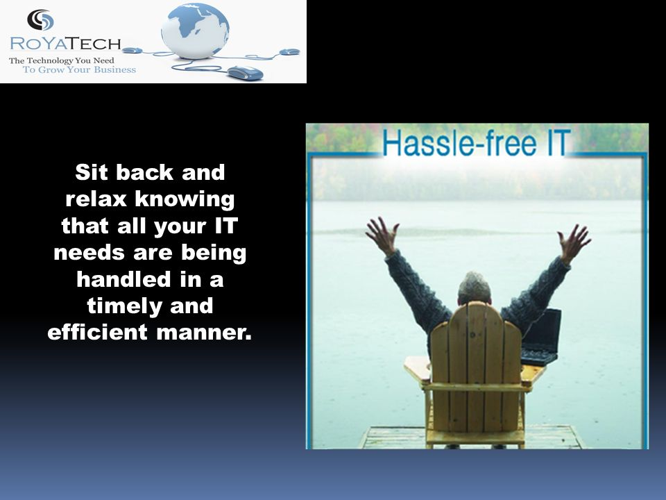 Sit back and relax knowing that all your IT needs are being handled in a timely and efficient manner.