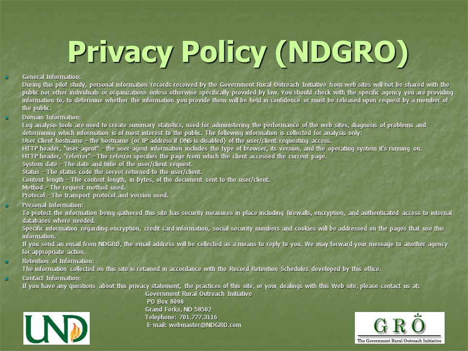 Privacy Policy (NDGRO) General Information: During this pilot study, personal information records received by the Government Rural Outreach Initiative from web sites will not be shared with the public nor other individuals or organizations unless otherwise specifically provided by law.