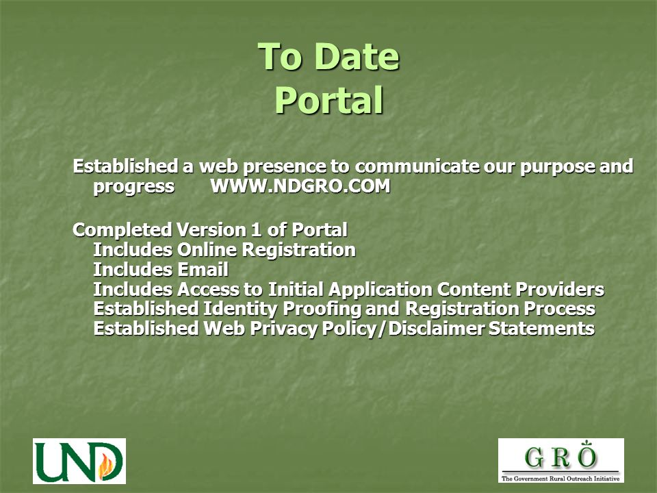 To Date Portal Established a web presence to communicate our purpose and progress WWW.NDGRO.COM Completed Version 1 of Portal Includes Online Registration Includes Email Includes Access to Initial Application Content Providers Established Identity Proofing and Registration Process Established Web Privacy Policy/Disclaimer Statements