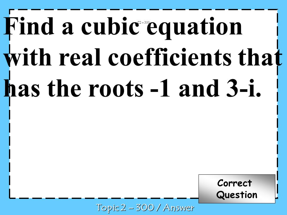 Find a cubic equation with real coefficients that has the roots -1 and 3-i. C2 – 300 Topic 2 – 300 / Answer Correct Question