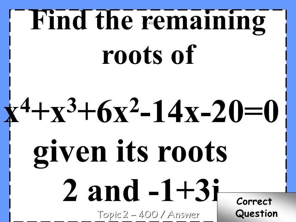 Find the remaining roots of x 4 +x 3 +6x 2 -14x-20=0 given its roots 2 and -1+3i C2 - 400 Topic 2 – 400 / Answer Correct Question
