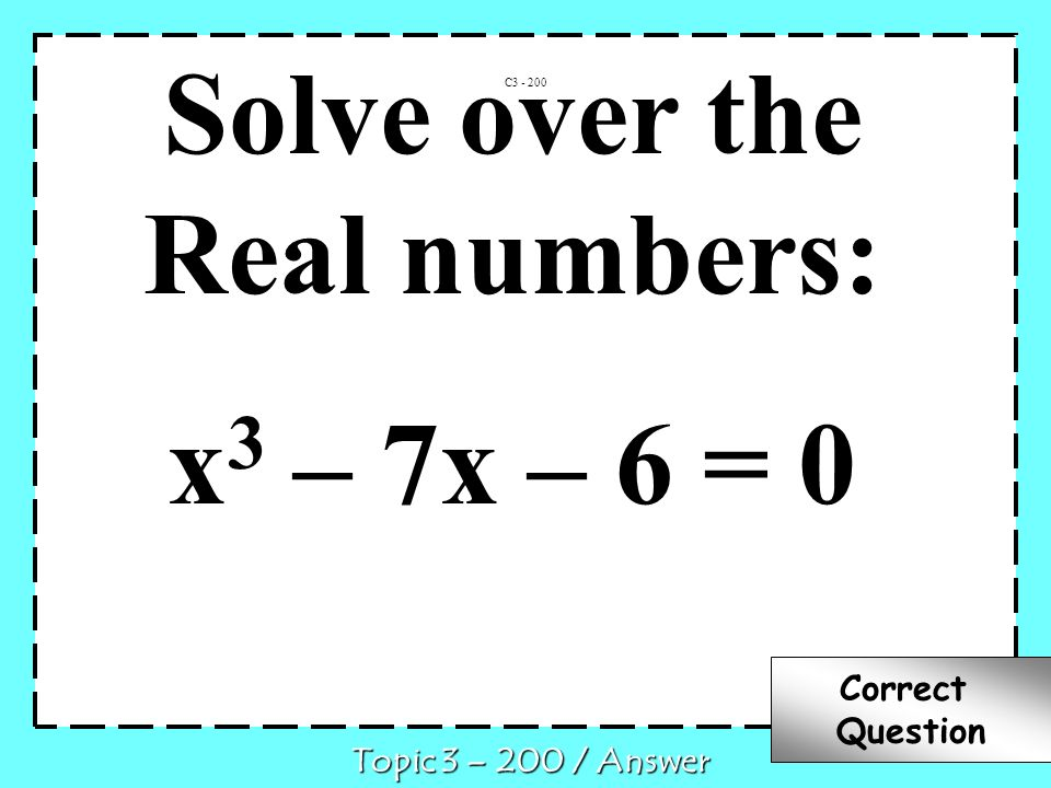 Solve over the Real numbers: x 3 – 7x – 6 = 0 C3 - 200 Topic 3 – 200 / Answer Correct Question