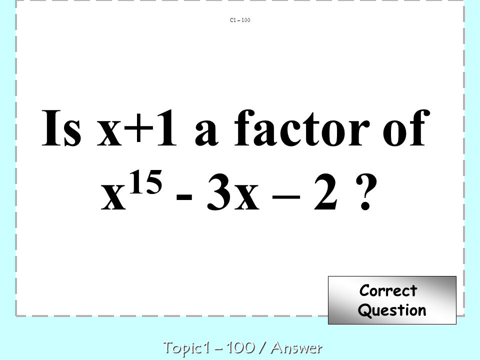 Is x+1 a factor of x 15 - 3x – 2 ? C1 – 100 Topic 1 – 100 / Answer Correct Question