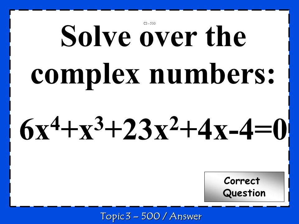 C3 - 500 Topic 3 – 500 / Answer Correct Question Solve over the complex numbers: 6x 4 +x 3 +23x 2 +4x-4=0