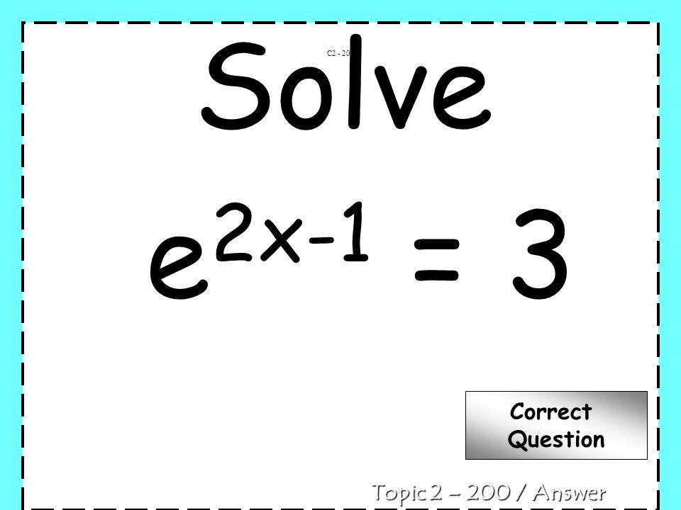 Solve e 2x-1 = 3 C2 - 200 Topic 2 – 200 / Answer Correct Question