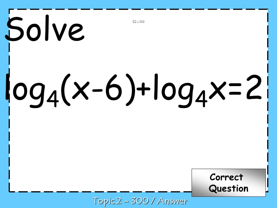 Solve log 4 (x-6)+log 4 x=2 C2 – 300 Topic 2 – 300 / Answer Correct Question